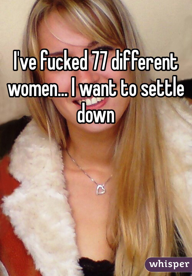 I've fucked 77 different women... I want to settle down