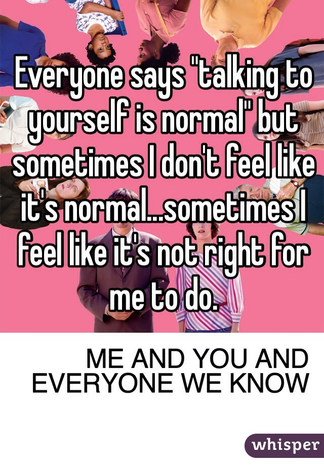 """Everyone says """"talking to yourself is normal"""" but sometimes I don't feel like it's normal...sometimes I feel like it's not right for me to do."""