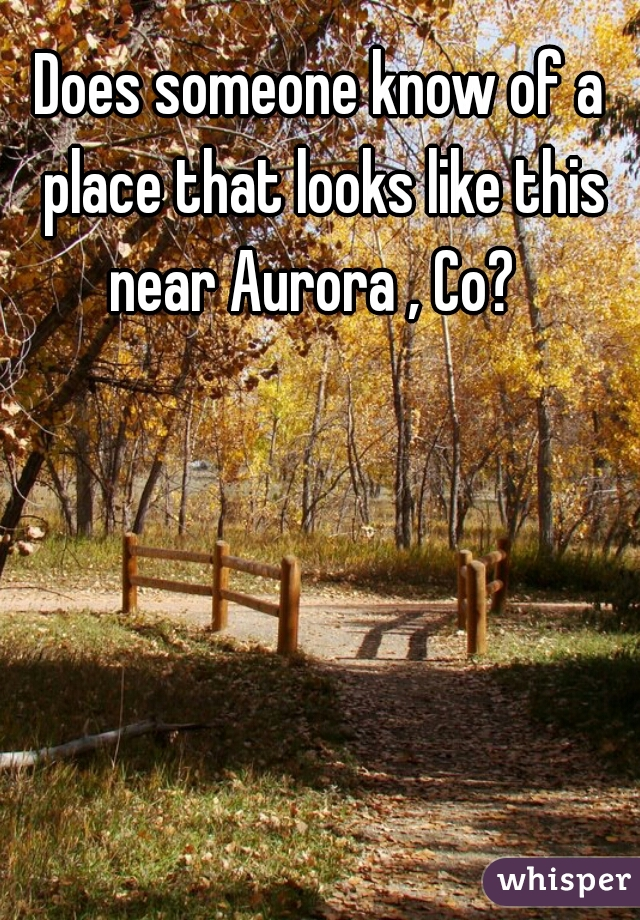 Does someone know of a place that looks like this near Aurora , Co?