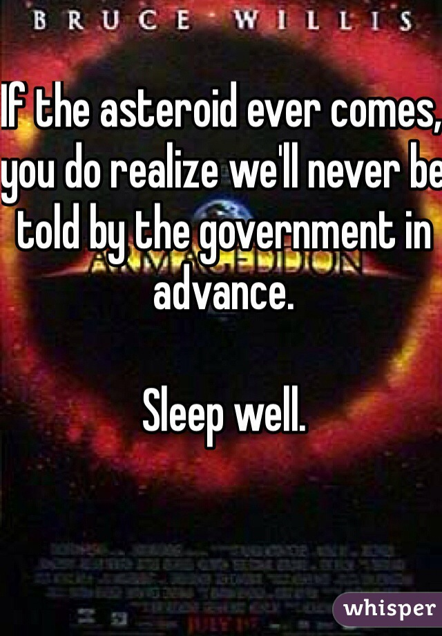 If the asteroid ever comes,  you do realize we'll never be told by the government in advance.  Sleep well.