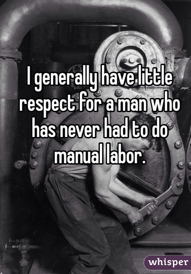 I generally have little respect for a man who has never had to do manual labor.