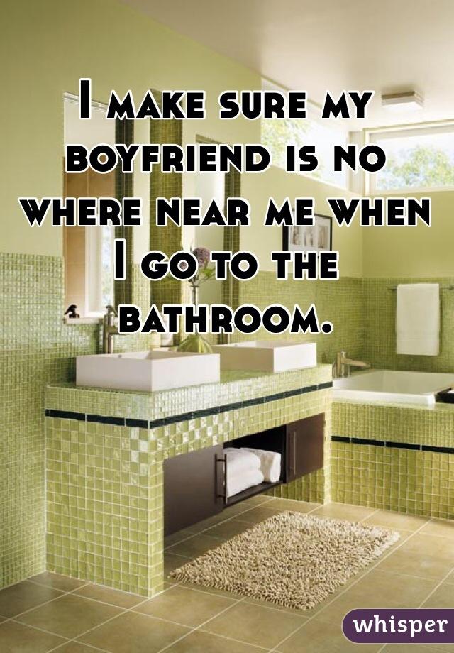 I make sure my boyfriend is no where near me when I go to the bathroom.