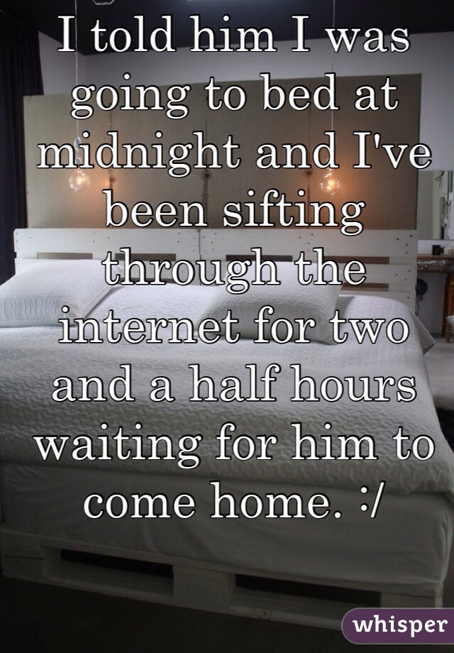 I told him I was going to bed at midnight and I've been sifting through the internet for two and a half hours waiting for him to come home. :/