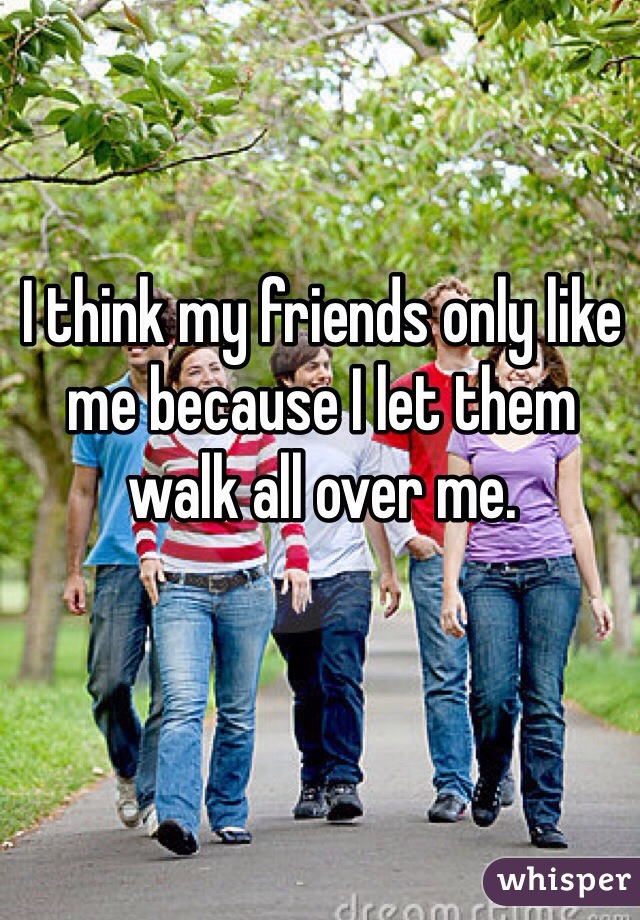I think my friends only like me because I let them walk all over me.