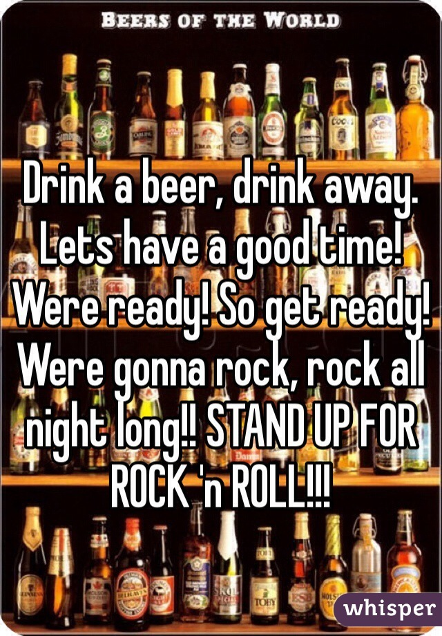 Drink a beer, drink away. Lets have a good time! Were ready! So get ready! Were gonna rock, rock all night long!! STAND UP FOR ROCK 'n ROLL!!!