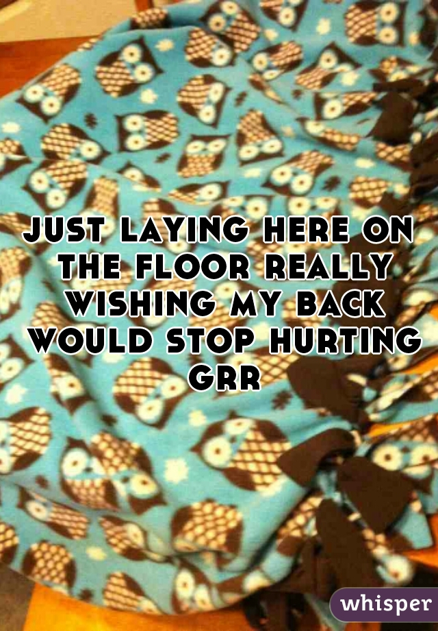 just laying here on the floor really wishing my back would stop hurting grr
