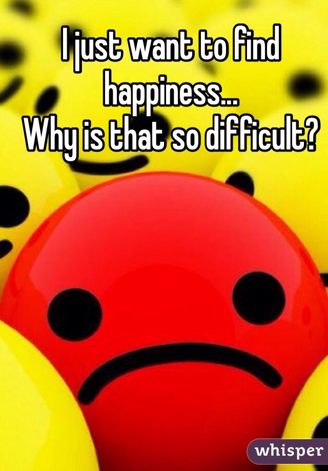I just want to find happiness... Why is that so difficult?