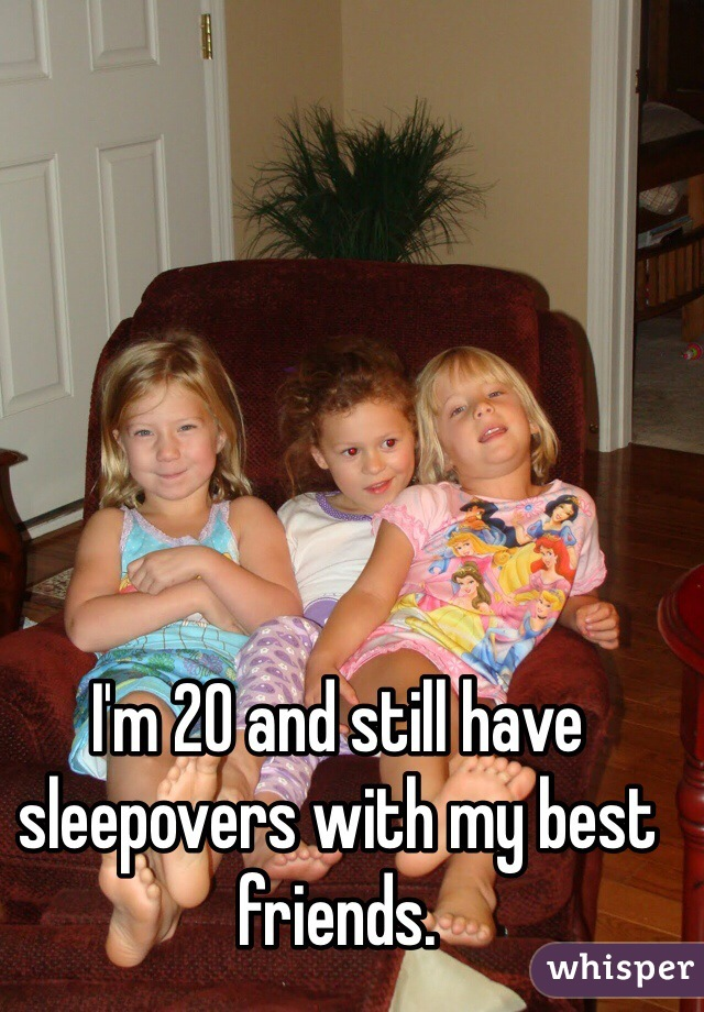 I'm 20 and still have sleepovers with my best friends.