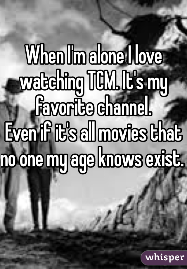 When I'm alone I love watching TCM. It's my favorite channel.  Even if it's all movies that no one my age knows exist.