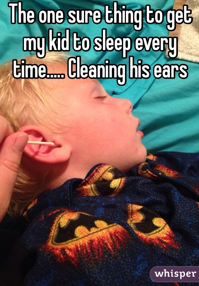 The one sure thing to get my kid to sleep every time..... Cleaning his ears