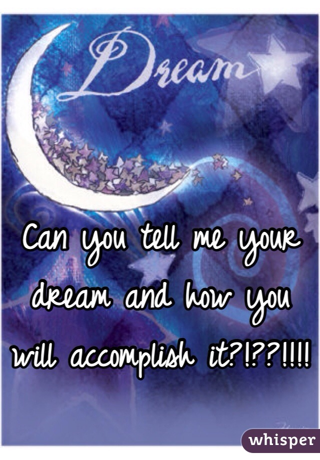 Can you tell me your dream and how you will accomplish it?!??!!!!