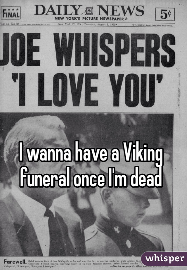 I wanna have a Viking funeral once I'm dead
