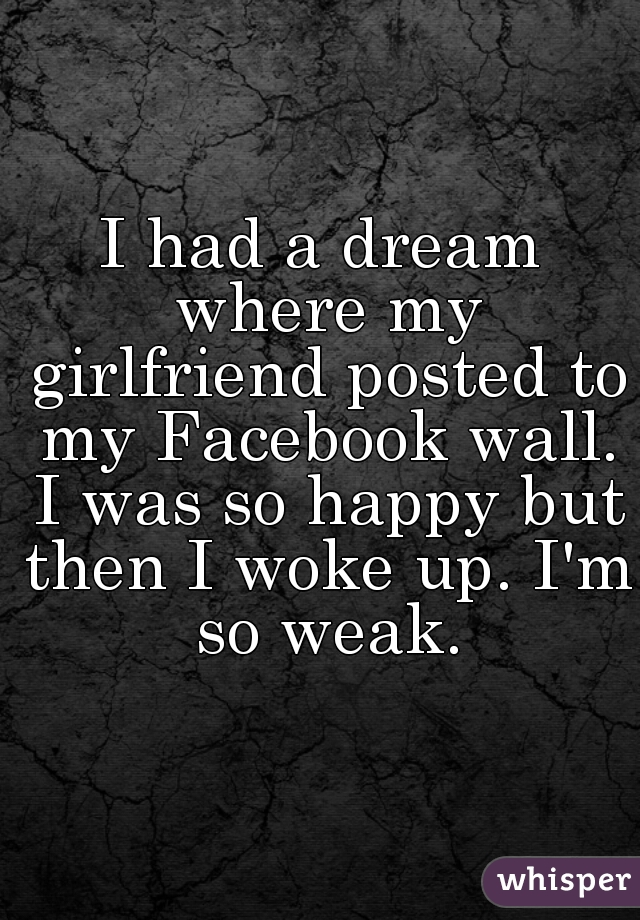 I had a dream where my girlfriend posted to my Facebook wall. I was so happy but then I woke up. I'm so weak.