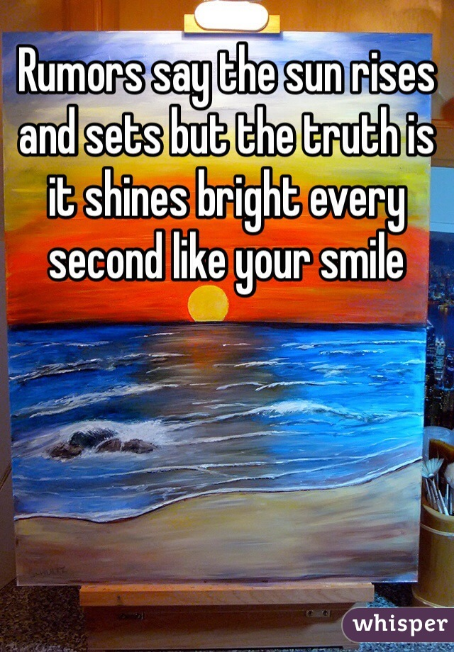 Rumors say the sun rises and sets but the truth is it shines bright every second like your smile