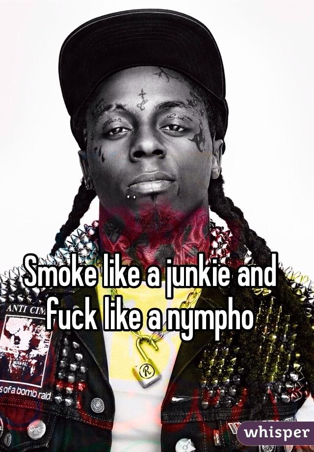 Smoke like a junkie and fuck like a nympho