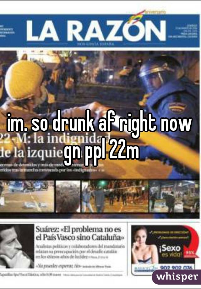 im. so drunk af right now gn ppl 22m