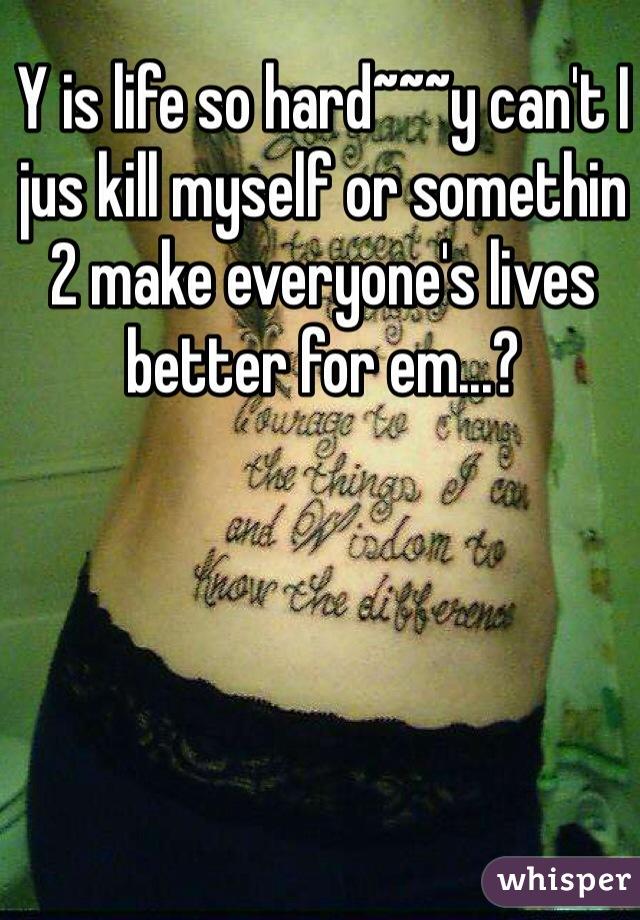 Y is life so hard~~~y can't I jus kill myself or somethin 2 make everyone's lives better for em...?