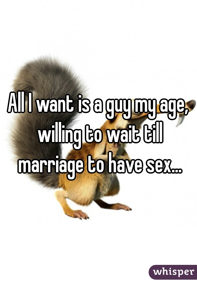 All I want is a guy my age, willing to wait till marriage to have sex...