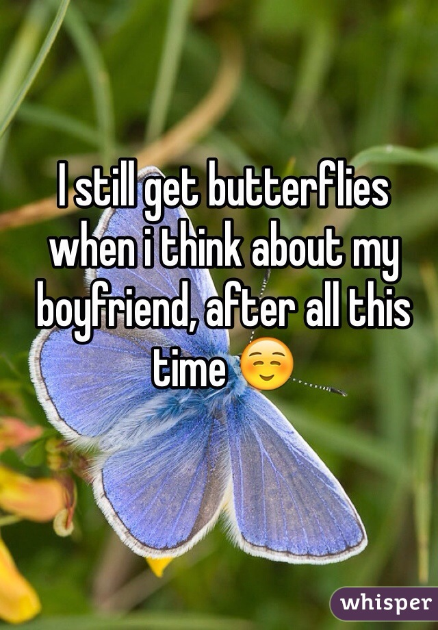I still get butterflies when i think about my boyfriend, after all this time ☺️