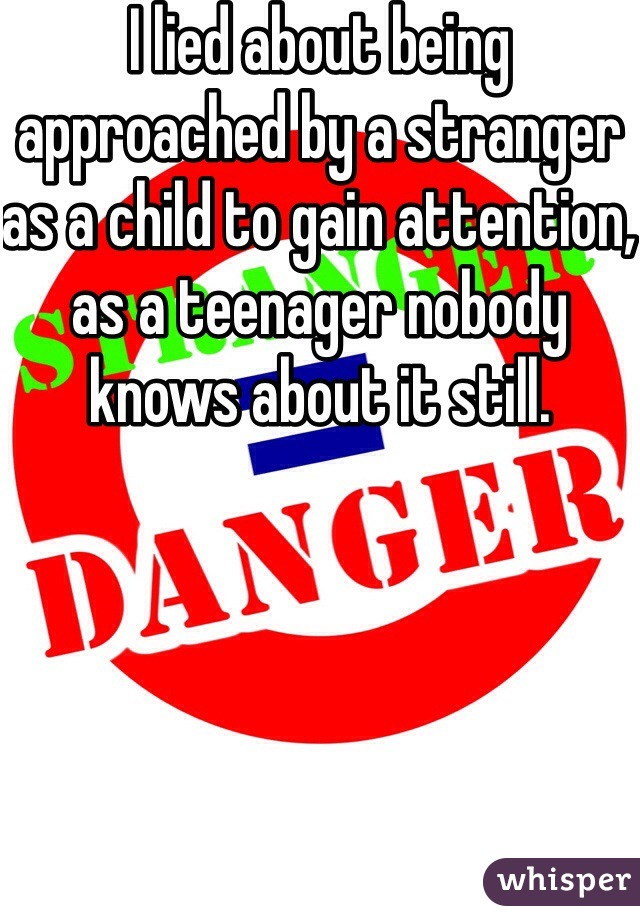 I lied about being approached by a stranger as a child to gain attention, as a teenager nobody knows about it still.