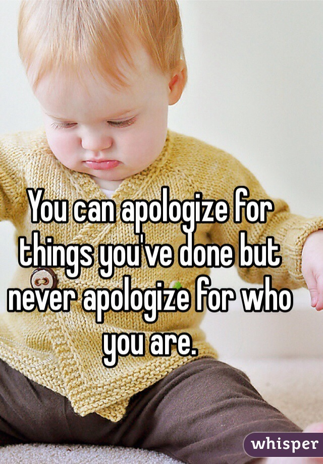 You can apologize for things you've done but never apologize for who you are.