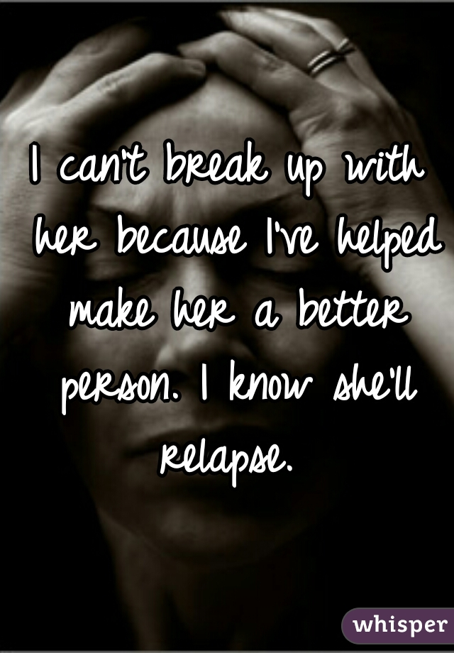 I can't break up with her because I've helped make her a better person. I know she'll relapse.