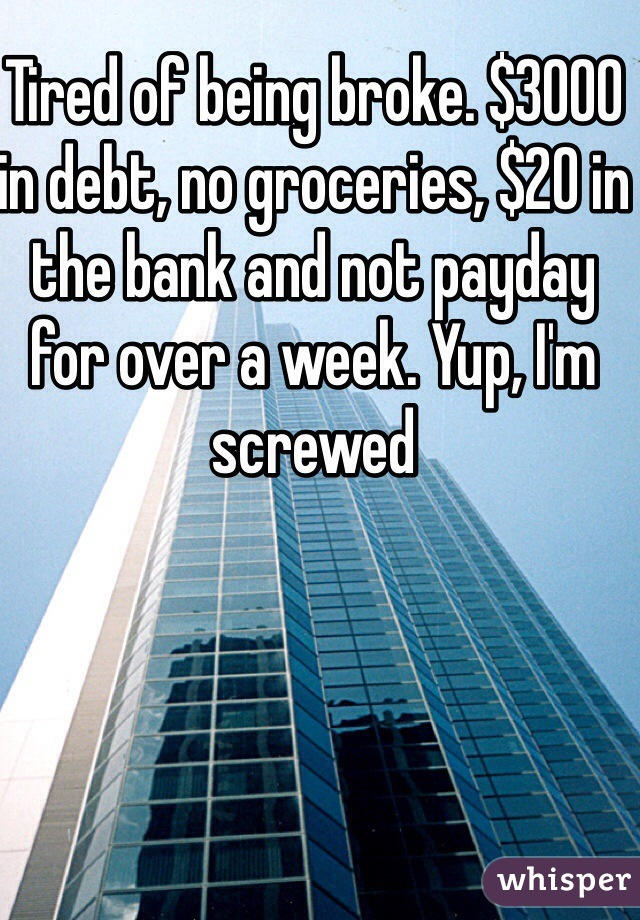 Tired of being broke. $3000 in debt, no groceries, $20 in the bank and not payday for over a week. Yup, I'm screwed