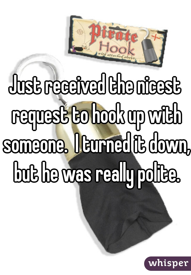 Just received the nicest request to hook up with someone.  I turned it down, but he was really polite.