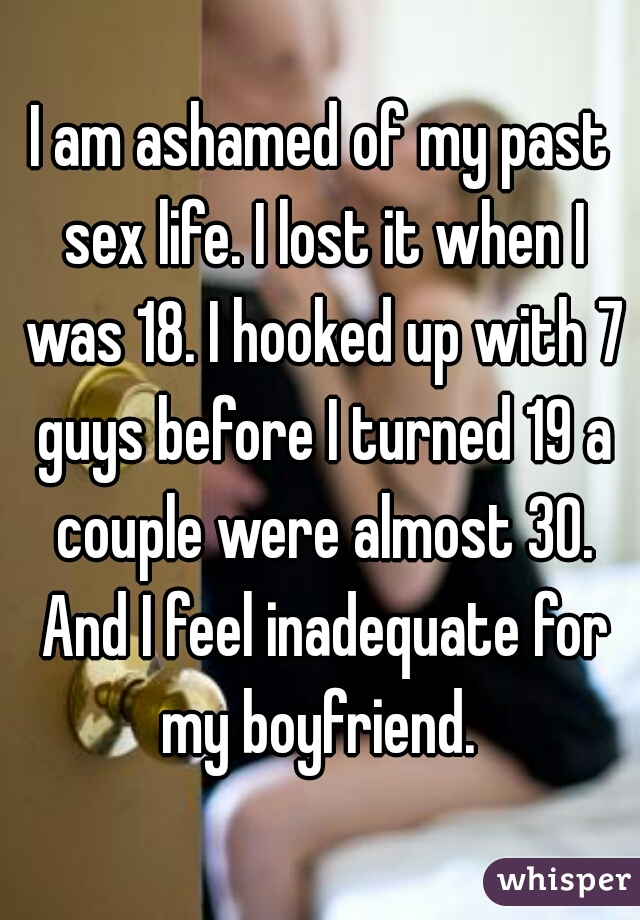 I am ashamed of my past sex life. I lost it when I was 18. I hooked up with 7 guys before I turned 19 a couple were almost 30. And I feel inadequate for my boyfriend.