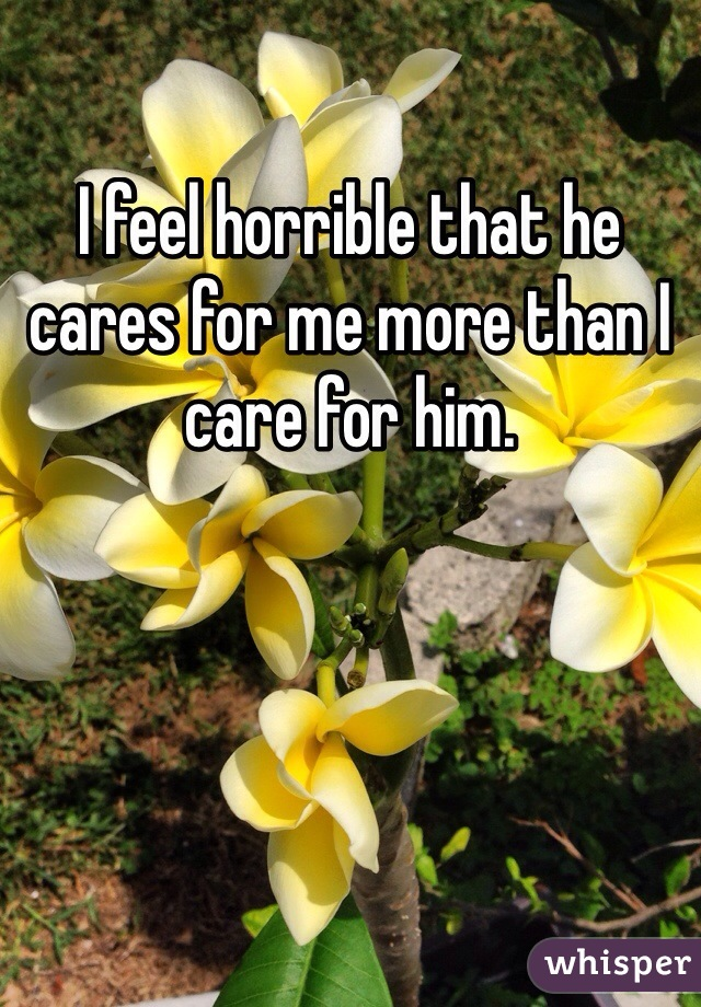 I feel horrible that he cares for me more than I care for him.