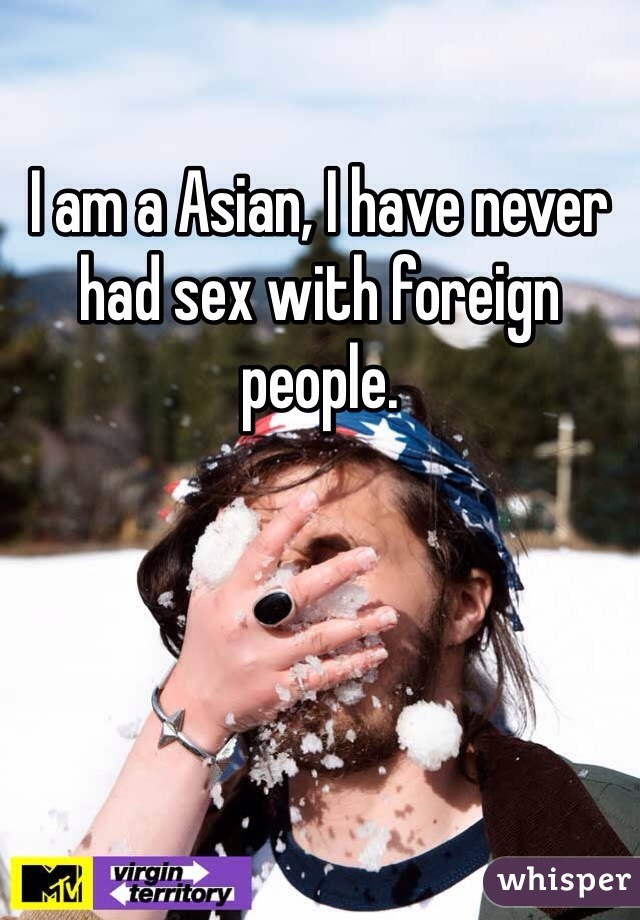 I am a Asian, I have never had sex with foreign people.
