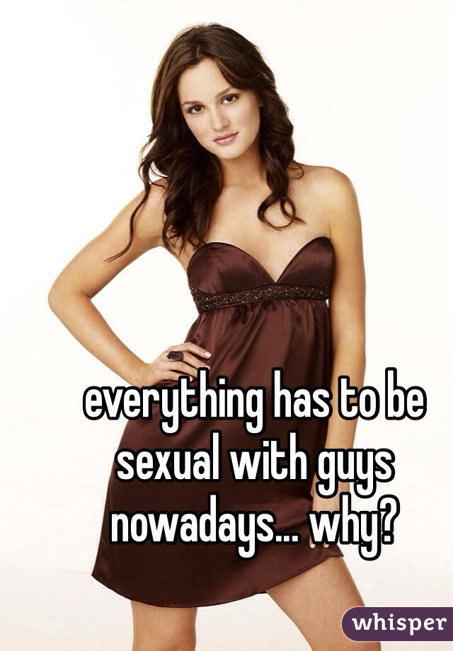 everything has to be sexual with guys nowadays... why?