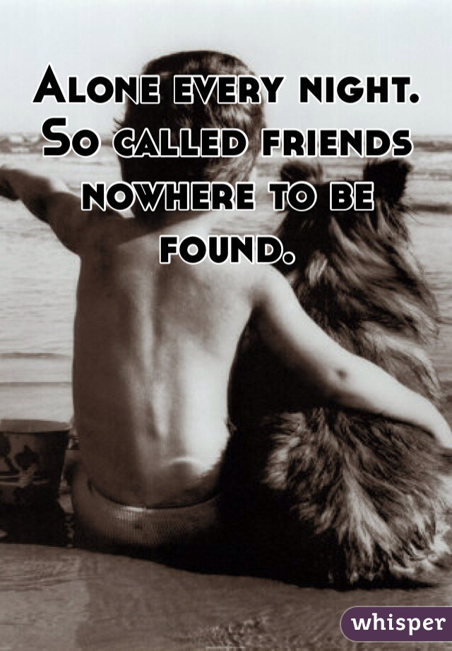 Alone every night. So called friends nowhere to be found.