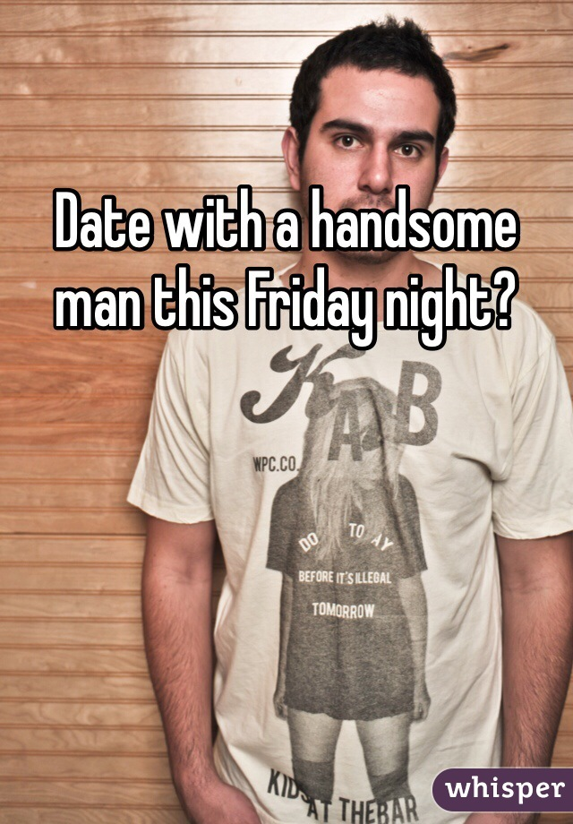 Date with a handsome man this Friday night?