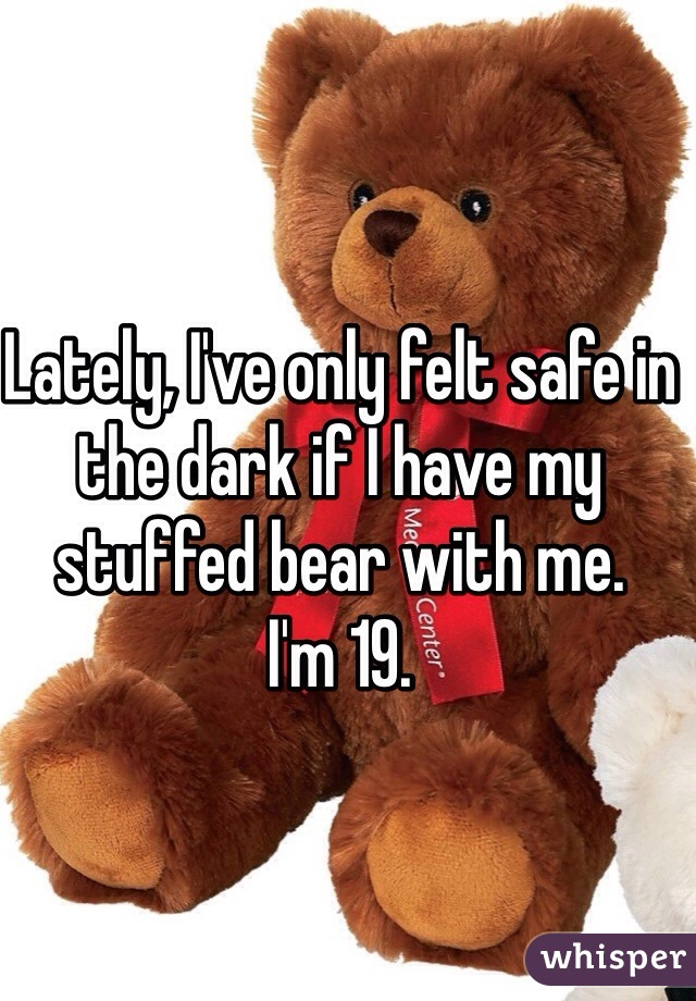 Lately, I've only felt safe in the dark if I have my stuffed bear with me.  I'm 19.