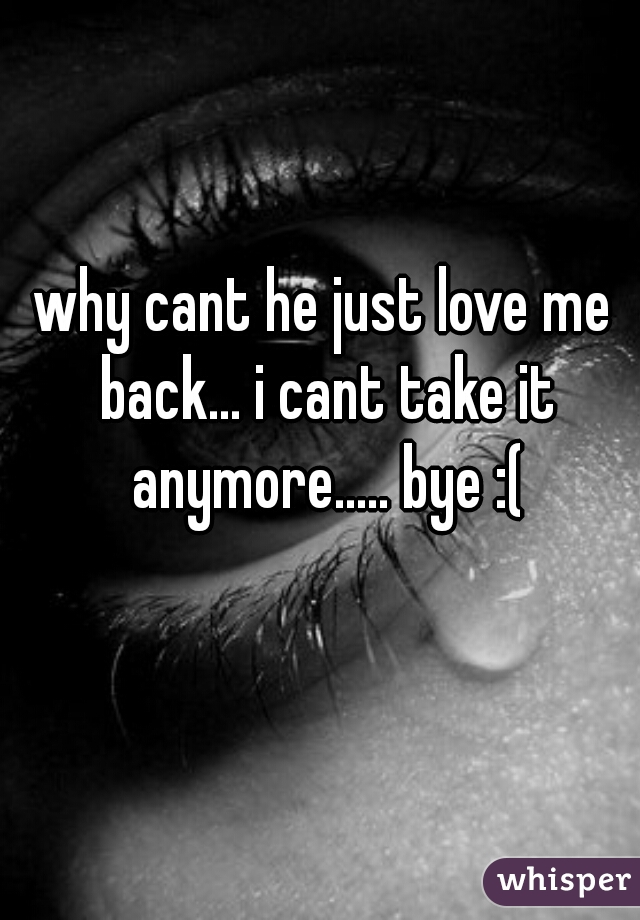 why cant he just love me back... i cant take it anymore..... bye :(