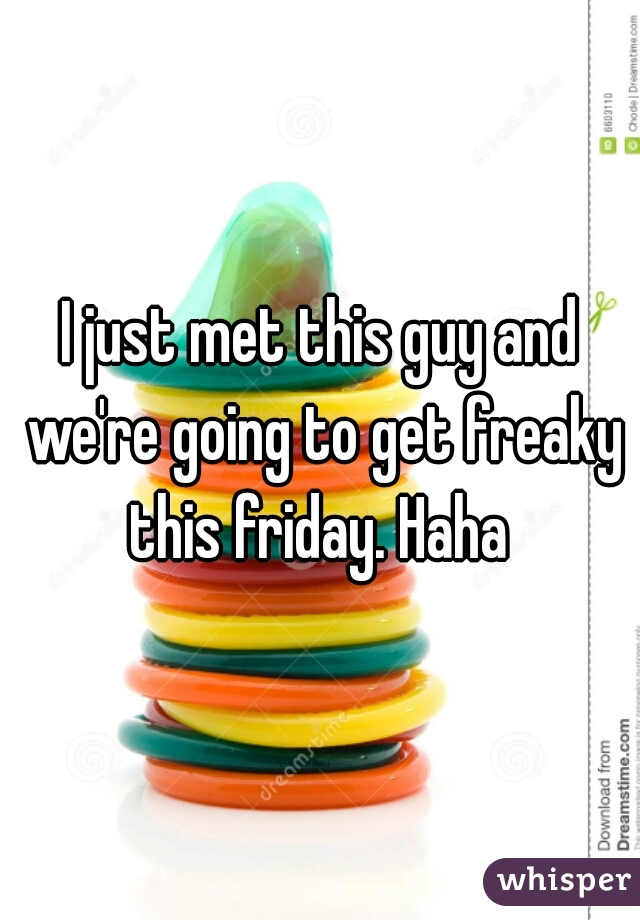 I just met this guy and we're going to get freaky this friday. Haha