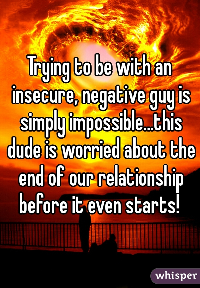 Trying to be with an insecure, negative guy is simply impossible...this dude is worried about the end of our relationship before it even starts!