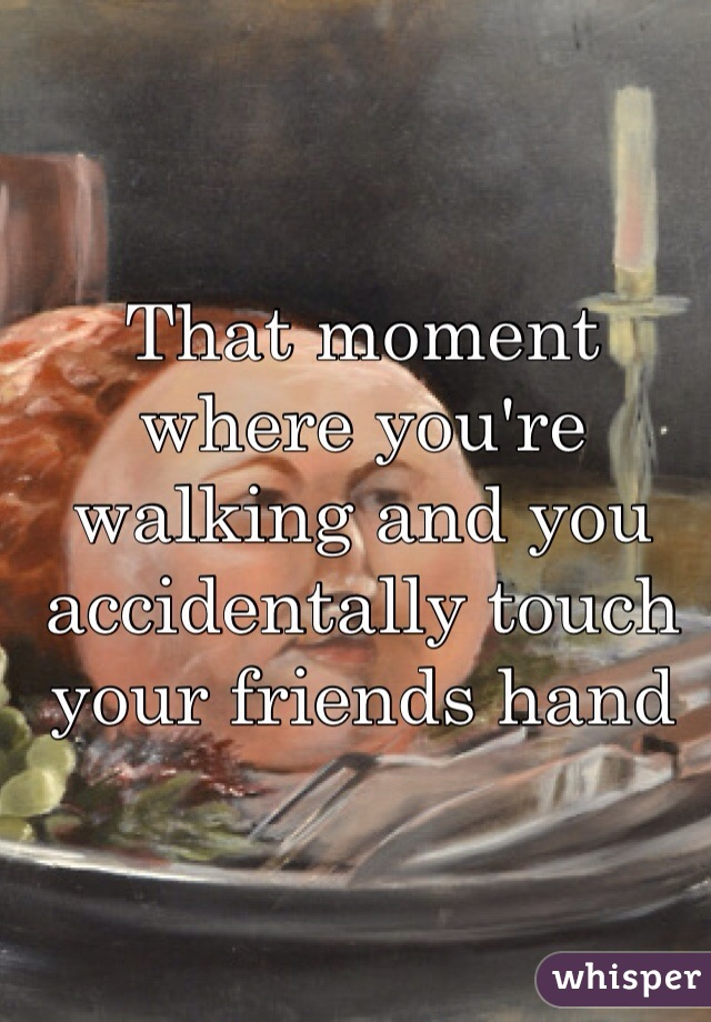 That moment where you're walking and you accidentally touch your friends hand