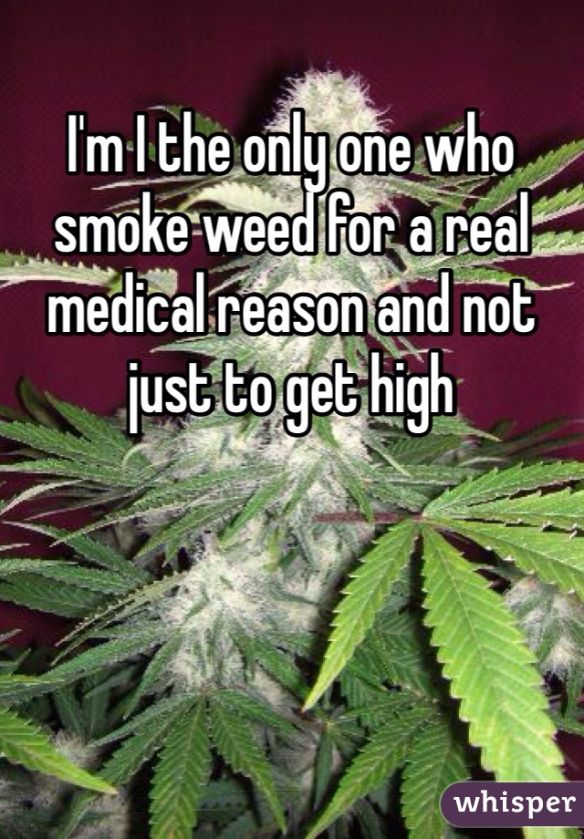I'm I the only one who smoke weed for a real medical reason and not just to get high