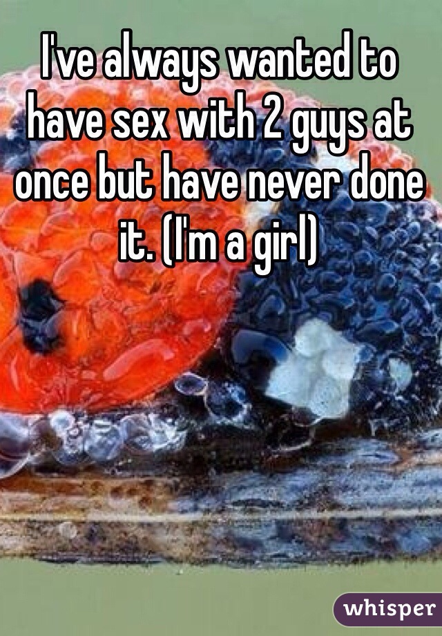 I've always wanted to have sex with 2 guys at once but have never done it. (I'm a girl)