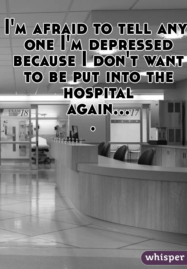 I'm afraid to tell any one I'm depressed because I don't want to be put into the hospital again....