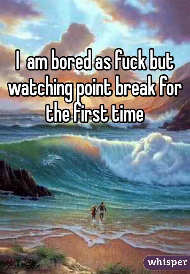 I  am bored as fuck but watching point break for the first time