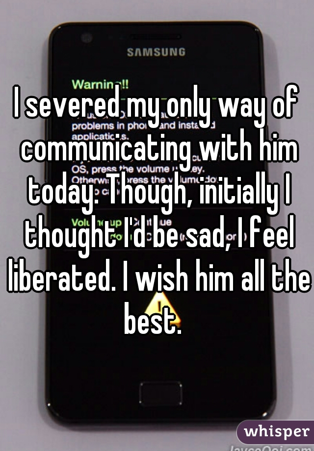 I severed my only way of communicating with him today. Though, initially I thought I'd be sad, I feel liberated. I wish him all the best.