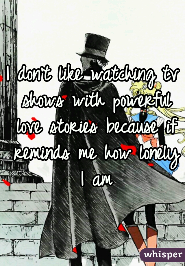 I don't like watching tv shows with powerful love stories because if reminds me how lonely I am