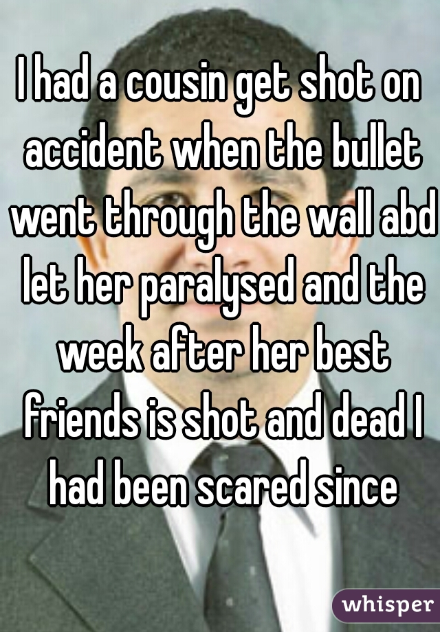 I had a cousin get shot on accident when the bullet went through the wall abd let her paralysed and the week after her best friends is shot and dead I had been scared since