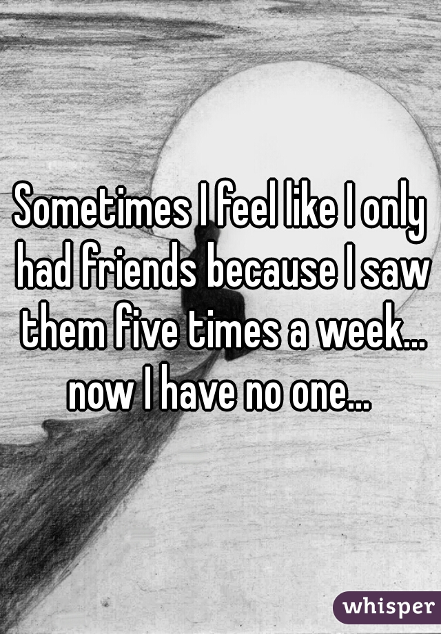 Sometimes I feel like I only had friends because I saw them five times a week... now I have no one...