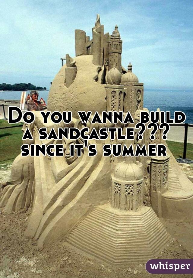 Do you wanna build a sandcastle???  since it's summer