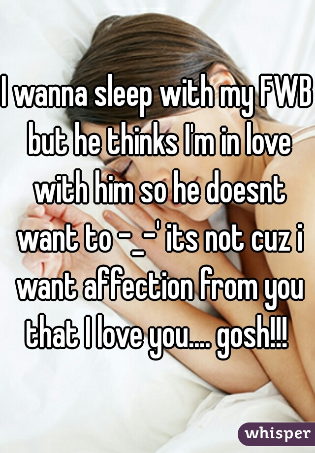 I wanna sleep with my FWB but he thinks I'm in love with him so he doesnt want to -_-' its not cuz i want affection from you that I love you.... gosh!!!
