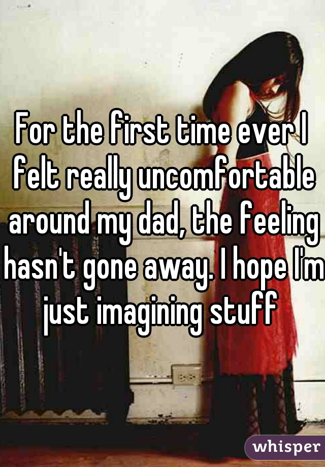 For the first time ever I felt really uncomfortable around my dad, the feeling hasn't gone away. I hope I'm just imagining stuff